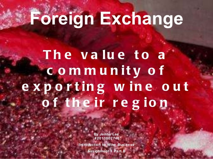 Foreign Exchange The value to a community of exporting wine out of their region By Jenna Lee  #2011002746 Introduction to ...