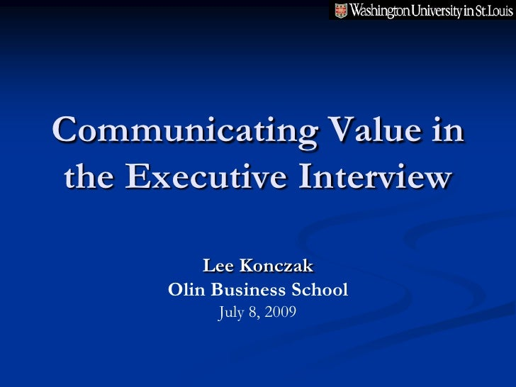 Communicating Value in the Executive Interview            Lee Konczak       Olin Business School            July 8, 2009