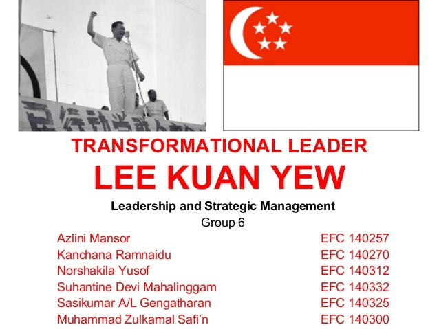 TRANSFORMATIONAL LEADER LEE KUAN YEW Leadership and Strategic Management Group 6 Azlini Mansor EFC 140257 Kanchana Ramnaid...
