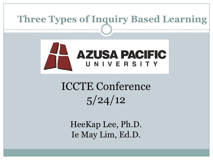 Three Types of Inquiry Based Learning        ICCTE Conference            5/24/12          HeeKap Lee, Ph.D.          Ie Ma...