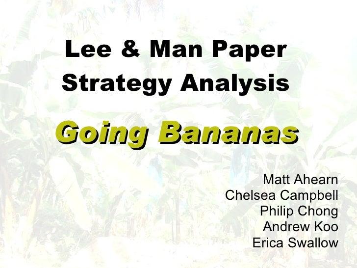 Lee & Man Paper Strategy Analysis Going Bananas Matt Ahearn Chelsea Campbell Philip Chong Andrew Koo Erica Swallow