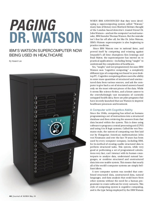 44 / Journal of AHIMA May 14 PAGING DR.WATSON IBM'S WATSON SUPERCOMPUTER NOW BEING USED IN HEALTHCARE By Howard Lee WHEN I...