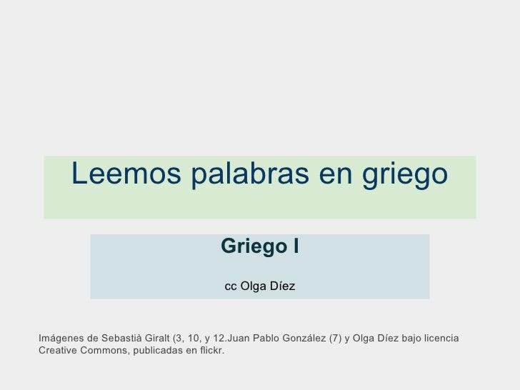 Leemos palabras en griego Griego I  cc Olga Díez Imágenes de Sebastià Giralt (3, 10, y 12.Juan Pablo González (7) y Olga ...