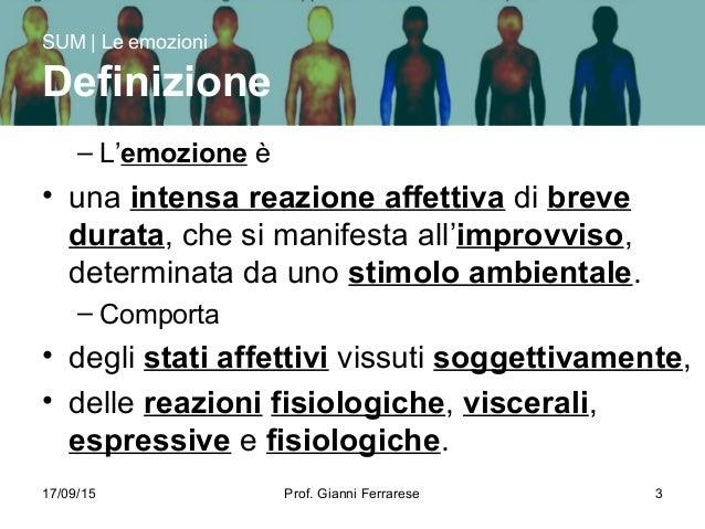 17/09/15 Prof. Gianni Ferrarese 3 – L'emozione è • una intensa reazione affettiva di breve durata, che si manifesta all'im...