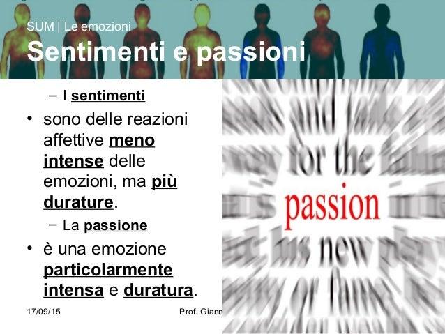17/09/15 Prof. Gianni Ferrarese 4 – I sentimenti • sono delle reazioni affettive meno intense delle emozioni, ma più durat...