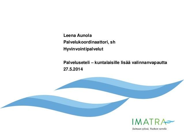 Leena Aunola Palvelukoordinaattori, sh Hyvinvointipalvelut Palveluseteli – kuntalaisille lisää valinnanvapautta 27.5.2014
