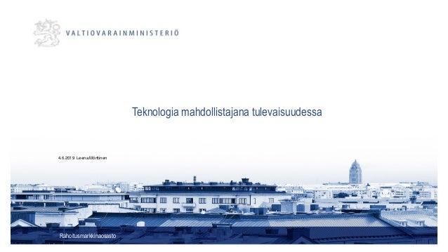 Teknologia mahdollistajana tulevaisuudessa Rahoitusmarkkinaosasto 4.6.2019 Leena Mörttinen