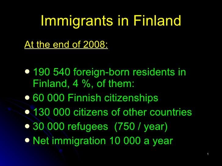 Immigrants  in Finland <ul><li>At the end of 2008: </li></ul><ul><li>190 540 foreign-born residents  in Finland, 4 %, of t...