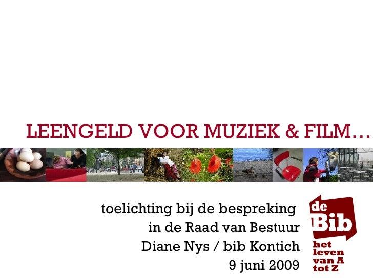 LEENGELD VOOR MUZIEK & FILM… toelichting bij de bespreking  in de Raad van Bestuur Diane Nys / bib Kontich 9 juni 2009