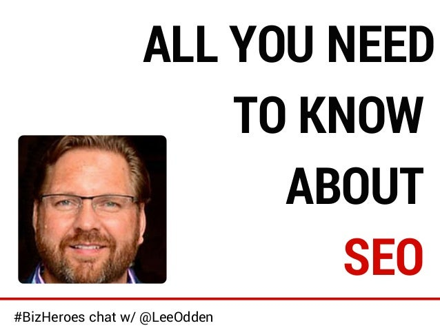 ALL YOU NEED  TO KNOW  ABOUT  SEO  #BizHeroes chat w/ @LeeOdden