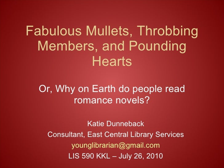 Fabulous Mullets, Throbbing Members, and Pounding Hearts Or, Why on Earth do people read romance novels? Katie Dunneback C...