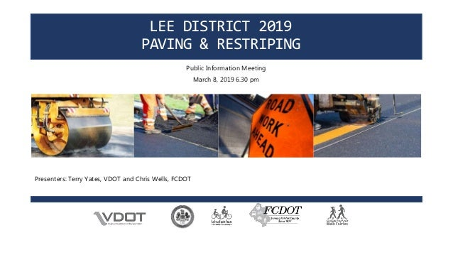 LEE DISTRICT 2019 PAVING & RESTRIPING Public Information Meeting March 8, 2019 6.30 pm Presenters: Terry Yates, VDOT and C...