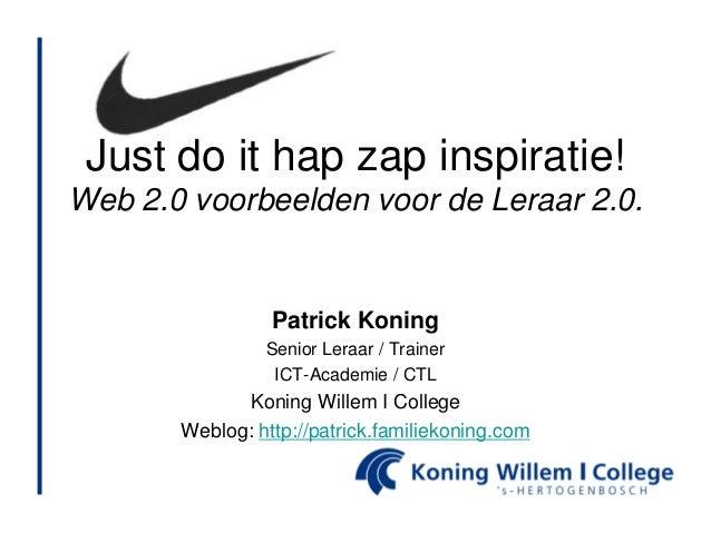 Just do it hap zap inspiratie! Web 2.0 voorbeelden voor de Leraar 2.0. Patrick Koning Senior Leraar / Trainer ICT-Academie...