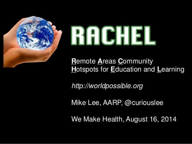Remote Areas Community Hotspots for Education and Learning http://worldpossible.org Mike Lee, AARP, @curiouslee We Make He...