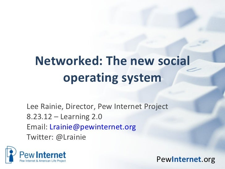 Networked: The new social      operating systemLee Rainie, Director, Pew Internet Project8.23.12 – Learning 2.0Email: Lrai...