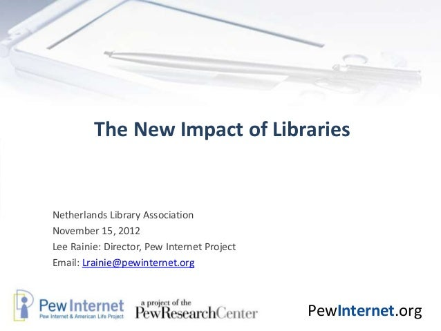 The New Impact of LibrariesNetherlands Library AssociationNovember 15, 2012Lee Rainie: Director, Pew Internet ProjectEmail...