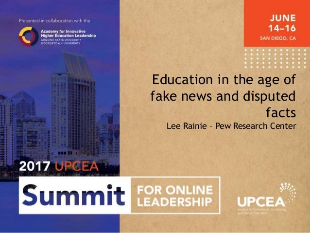 Education in the age of fake news and disputed facts Lee Rainie – Pew Research Center