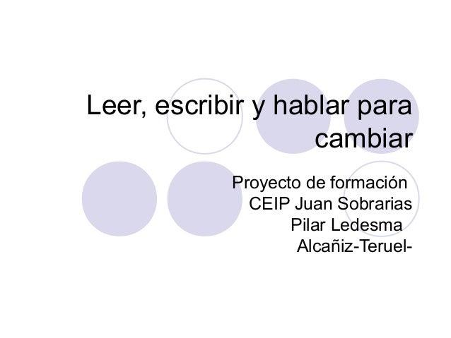 Leer, escribir y hablar para cambiar Proyecto de formación CEIP Juan Sobrarias Pilar Ledesma Alcañiz-Teruel-