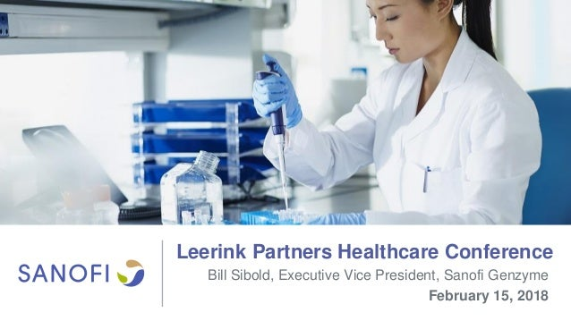 Leerink Partners Healthcare Conference Bill Sibold, Executive Vice President, Sanofi Genzyme February 15, 2018