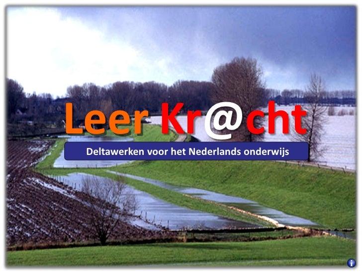 Leer Kr@cht  Deltawerken voor het Nederlands onderwijs© Stichting NationaalTeamOnderwijs - 2010 Y.Kleefkens / B.v.dNeut / ...