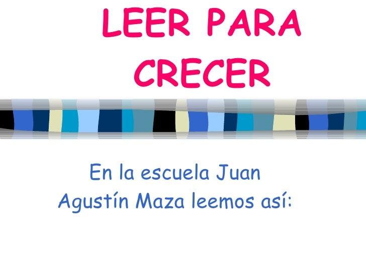 LEER PARA       CRECER     En la escuela Juan Agustín Maza leemos así: