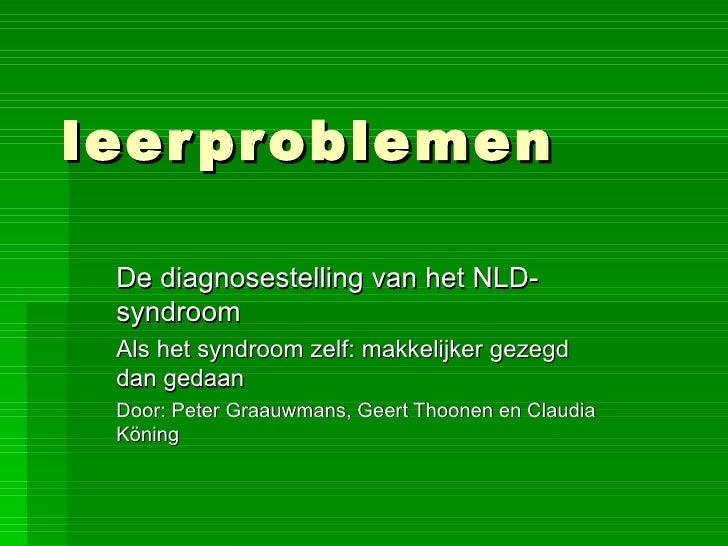 leerproblemen De diagnosestelling van het NLD-syndroom Als het syndroom zelf: makkelijker gezegd dan gedaan Door: Peter Gr...