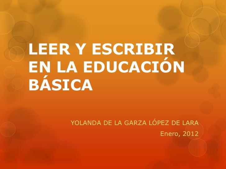 LEER Y ESCRIBIREN LA EDUCACIÓNBÁSICA    YOLANDA DE LA GARZA LÓPEZ DE LARA                           Enero, 2012