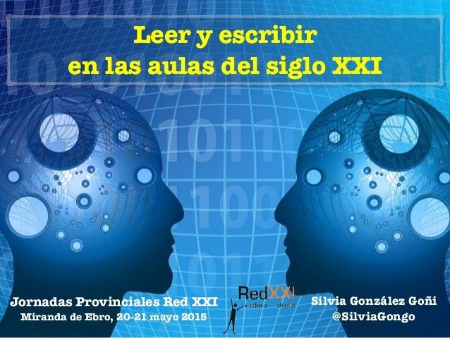 Leer y escribir en las aulas del siglo XXI Jornadas Provinciales Red XXI Miranda de Ebro, 20-21 mayo 2015 Silvia González ...