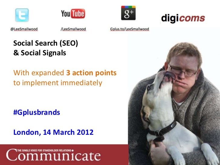 Social Search (SEO)& Social SignalsWith expanded 3 action pointsto implement immediately#GplusbrandsLondon, 14 March 2012