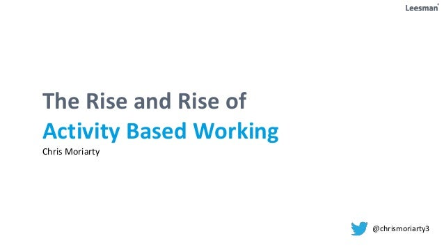 The Rise and Rise of Activity Based Working Chris Moriarty @chrismoriarty3