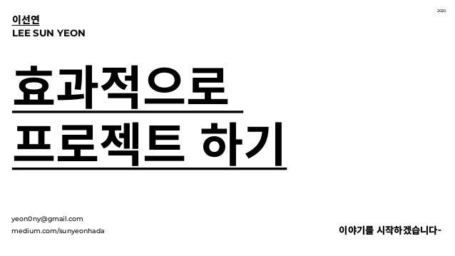 yeon0ny@gmail.com medium.com/sunyeonhada 이야기를 시작하겠습니다- 효과적으로 프로젝트 하기 LEE SUN YEON 이선연 2020
