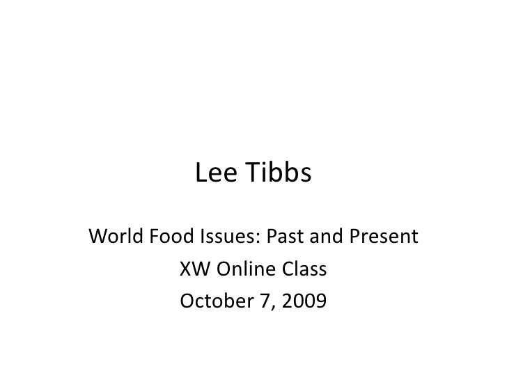 Lee Tibbs<br />World Food Issues: Past and Present<br />XW Online Class<br />October 7, 2009<br />