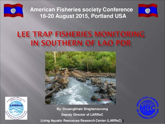 By: Douangkham Singhanouvong Deputy Director of LARReC Living Aquatic Resources Research Center (LARReC))) American Fisher...