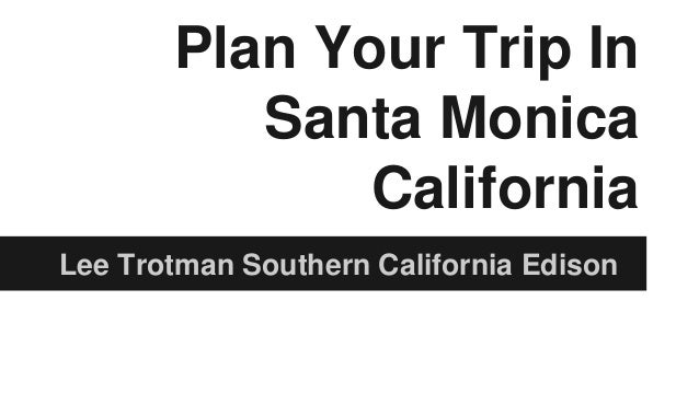 Plan Your Trip In Santa Monica California Lee Trotman Southern California Edison
