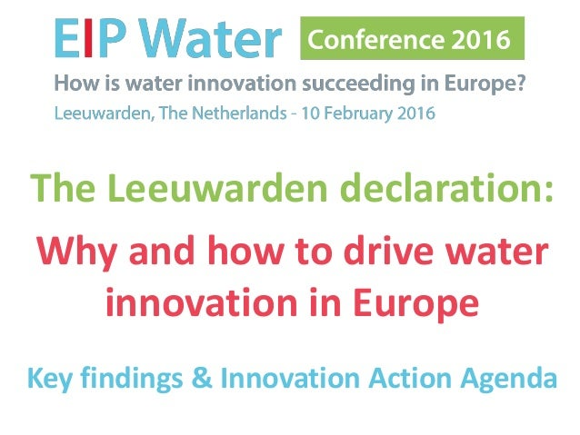 The Leeuwarden declaration: Why and how to drive water innovation in Europe Key findings & Innovation Action Agenda