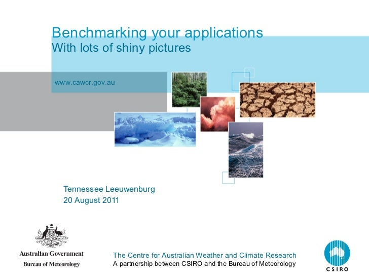 Benchmarking your applications With lots of shiny pictures Tennessee Leeuwenburg 20 August 2011 www.cawcr.gov.au