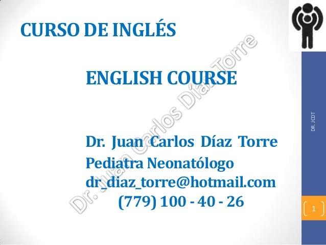 CURSO DE INGLÉS ENGLISH COURSE Dr. Juan Carlos Díaz Torre Pediatra Neonatólogo dr_diaz_torre@hotmail.com (779) 100 - 40 - ...