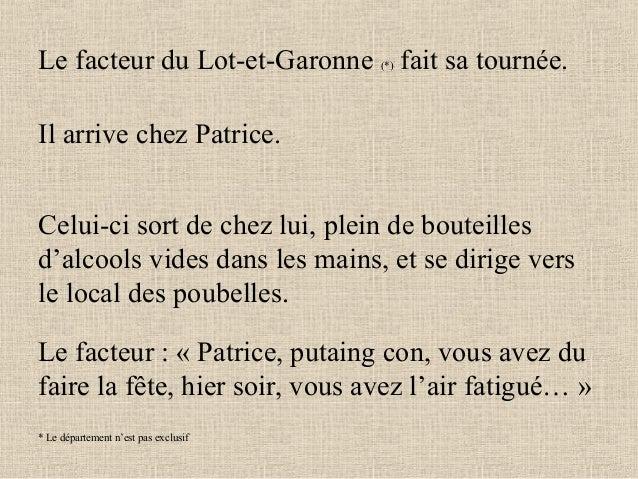 Le facteur du Lot-et-Garonne (*) fait sa tournée. Il arrive chez Patrice. Celui-ci sort de chez lui, plein de bouteilles d...