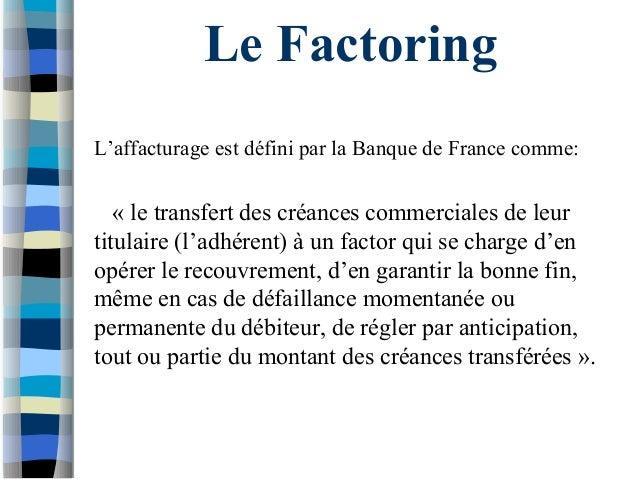 Le Factoring L'affacturage est défini par la Banque de France comme: « le transfert des créances commerciales de leur titu...