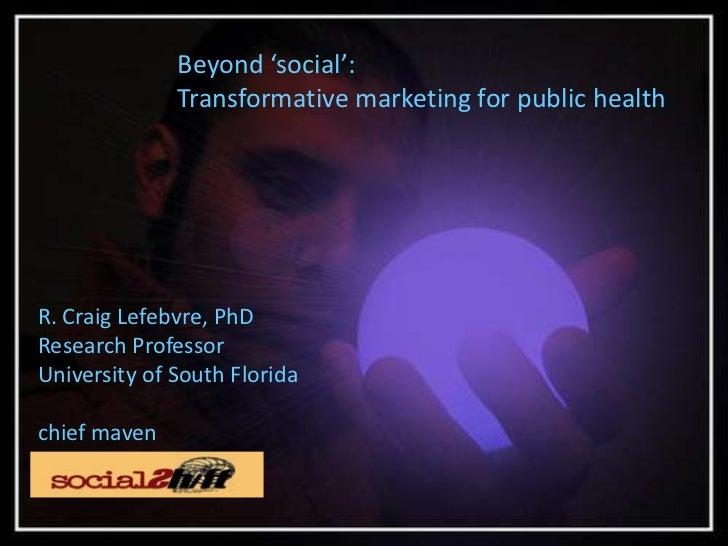 Beyond 'social':<br />Transformative marketing for public health<br />R. Craig Lefebvre, PhD<br />Research Professor<br />...