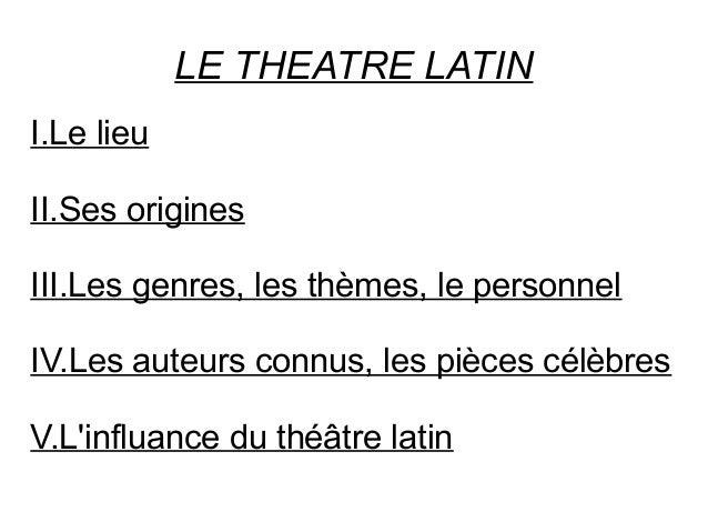 LE THEATRE LATIN I.Le lieu II.Ses origines III.Les genres, les thèmes, le personnel IV.Les auteurs connus, les pièces célè...