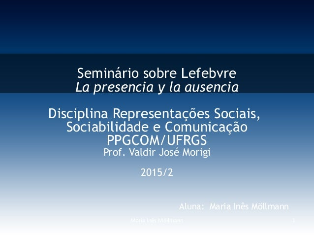 Maria Inês Möllmann 1 Seminário sobre Lefebvre La presencia y la ausencia Disciplina Representações Sociais, Sociabilidade...