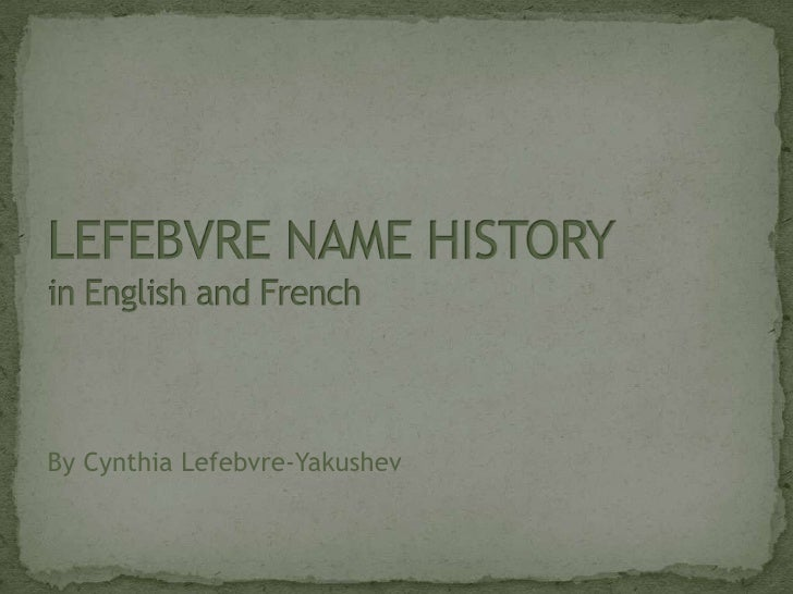 LEFEBVRE NAME HISTORYin English and French<br />By Cynthia Lefebvre-Yakushev<br />