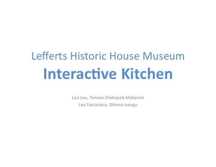Lefferts Historic House Museum      Interac(ve Kitchen             Lisa Lee, Tamara Chehayeb Makare...
