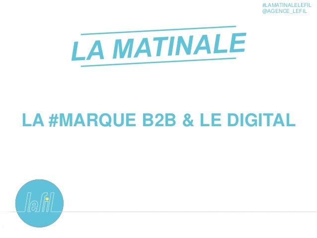 1 LA #MARQUE B2B & LE DIGITAL #LAMATINALELEFIL @AGENCE_LEFIL