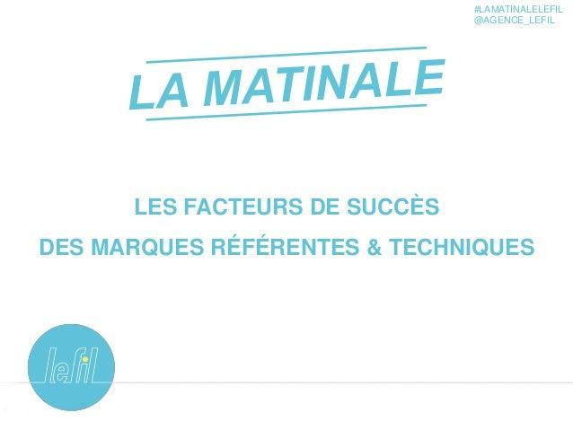 1 LES FACTEURS DE SUCCÈS DES MARQUES RÉFÉRENTES & TECHNIQUES #LAMATINALELEFIL @AGENCE_LEFIL
