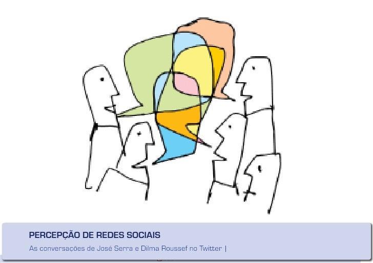 PERCEPÇÃO DE REDES SOCIAIS As conversações de José Serra e Dilma Roussef no Twitter |