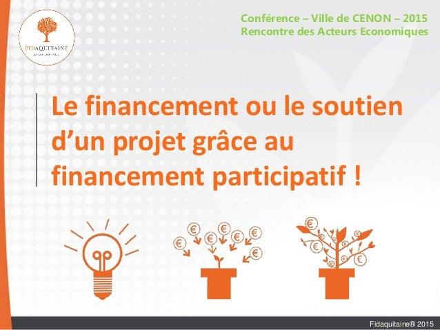 Le financement ou le soutien d'un projet grâce au financement participatif ! Conférence – Ville de CENON – 2015 Rencontre ...