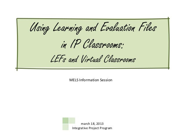 Using Learning and Evaluation Files        in IP Classrooms:     LEFs and Virtual Classrooms          MELS Information Ses...