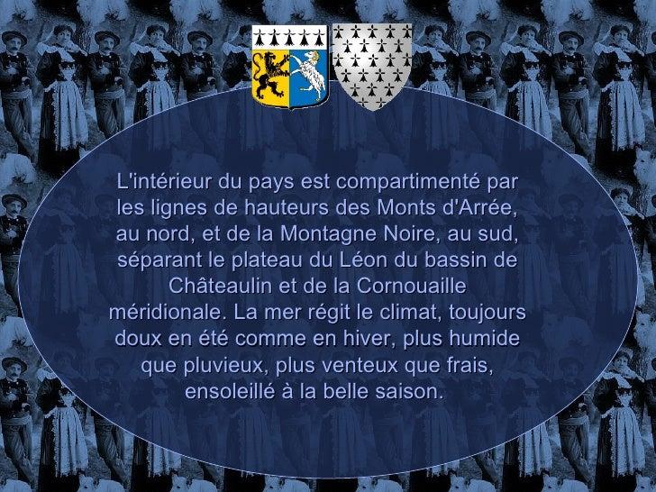 L'intérieur du pays est compartimenté par les lignes de hauteurs des Monts d'Arrée, au nord, et de la Montagne Noire, au s...